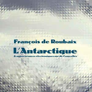 François De Roubaix - L'Antarctique & Autres Séances Électroniques Rue De Courcelles - Album Cover